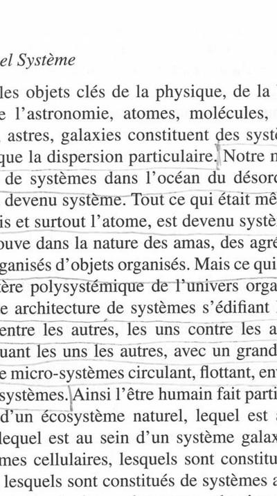 """Un  système  est  un  ensemble d'éléments identifiables, interdépendants, c'est-à-dire liés entre eux par des relations telles que, si l'une d'elles est modifiée, les autres le sont aussi et par conséquent tout l'ensemble du système est modifié, transformé. C'est éga-lement un ensemble borné dont on définit les limites en fonction des objectifs (propriétés, buts, projets, finalités) que l'on souhaite privilégier.  L. von Bertalanffy, dans la Théorie générale des systèmes, parle « d'un complexe d'éléments en interaction ».  Texte: Jean-Claude Lugan, """"La définition des systèmes"""", extrait de """"La systémique sociale"""", Presses Universitaires de France, Paris, 2009, p. 32-50  Image: Edgar Morin, """"La Méthode"""", Editions du Seuil, Partis, 1977, p.145 - © FP01"""